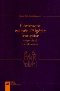 Comment est née l'Algérie française (1830-1850)- La belle utopie - Jean-Louis Marçot |