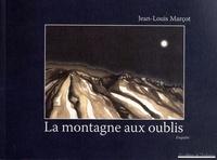 Jean-Louis Marçot - La montagne aux oublis - Enquête sur une montagne dans l'ombre du Ventoux.
