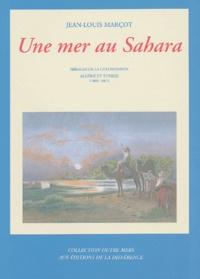 Jean-Louis Marçot - Une mer au Sahara - Mirages de la colonisation Algérie et Tunisie 1869-1887.