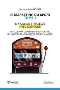 Jean-Louis Martinez - Le marketing du sport - Tome 1, 6 cas de stratégie avec corrigés.