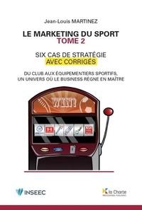 Jean-Louis Martinez - Le marketing du sport - Tome 2, 6 cas de stratégie avec corrigés.