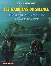Jean-Louis Maurette - Les gardiens du silence - Epaves de sous-marins à travers le monde.