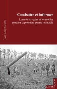Jean-Louis Maurin - Combattre et informer - l'armée française et les médias pendant la Première Guerre mondiale.