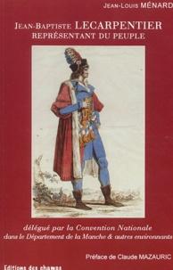 Jean-Louis Ménard - Jean Baptiste Lecarpentier, représentant du peuple : délégué par la Convention Nationale dans le Département de la Manche et autres environnants.