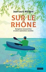 Jean-Louis Michelot - Sur le Rhône - Navigations buissonnières et autres explorations sensibles.