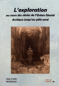 Jean-Louis Moineau - L'exploration au cours des siècles de l'Océan Glacial Arctique jusqu'au pôle nord.