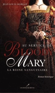 Jean-Louis Morgan - Au service de Bloody Mary - La reine sanguinaire.