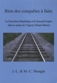 Jean-Louis Mougin et Marie-Claire Mougin - Bien des conquêtes à faire - La Deuxième République et le Second Empire dans le canton de Vignory (Haute-Marne).