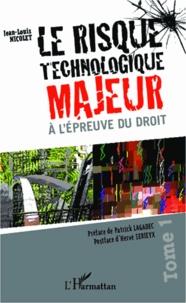 Jean-Louis Nicolet - Le risque technologique majeur à l'épreuve du droit - Tome 1.