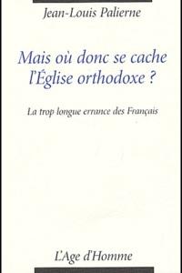 Jean-Louis Palierne - Mais où donc se cache l'Eglise orthodoxe ? - La trop longue errance des Français.