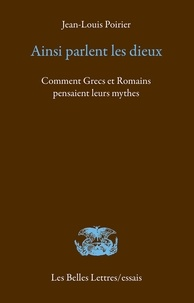 Jean-Louis Poirier - Ainsi parlaient les dieux - Comment Grecs et Romains pensaient leurs mythes.
