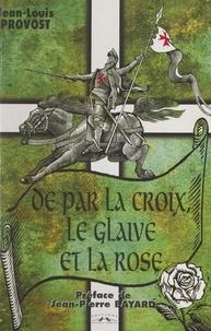 Jean-Louis Provost et Jean-Pierre Bayard - De par la Croix, le glaive et la rose... - Templiers, Rose-Croix et traditions maçonniques.