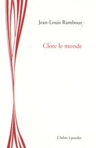 Jean-Louis Rambour - Clore le monde.
