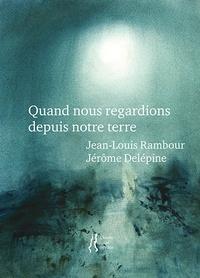 Jean-Louis Rambour et Jérôme Delépine - Quand nous regardions depuis notre terre.