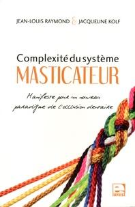 Jean-louis Raymond et Jacqueline Kolf - Complexité du système masticateur - Manifeste pour un nouveau paradigme de l'occlusion dentaire.