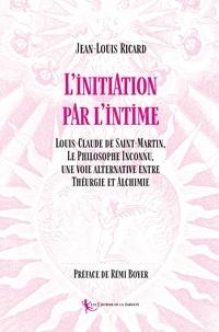 Jean-louis Ricard et Rémi Boyer - Initiation par l'intime - Louis-Claude de Saint-Martin, Le Philosophe Inconnu,  une voie alternative entre Théurgie et Alchimi 2020.