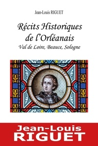 Jean-Louis Riguet - Recits historiques de l'orleanais - val de loire, beauce, sologne.