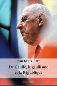Jean-Louis Rizzo - De Gaulle, le gaullisme et la République.