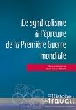 Jean-Louis Robert - Le syndicalisme à l'épreuve de la Première Guerre Mondiale.