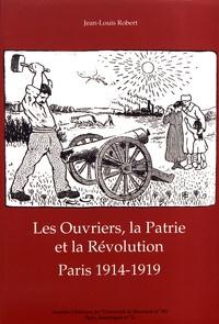 Jean-Louis Robert - Les ouvriers, la patrie et la révolution - Paris 1914-1919.