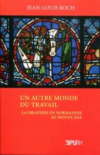 Jean-Louis Roch - Un autre monde du travail - La draperie en Normandie au Moyen Age.