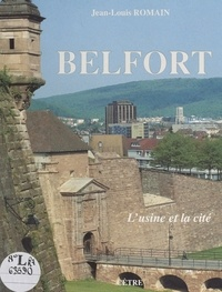Jean-Louis Romain et  Collectif - Belfort - L'usine et la cité.