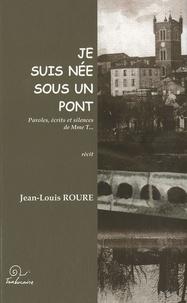 Jean-Louis Roure - Je suis née sous un pont - Paroles, écrits et silences de Mme T....