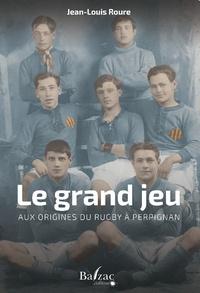 Jean-Louis Roure - Le grand jeu - Aux origines du rugby à Perpignan.