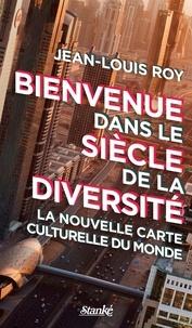 Jean-Louis Roy - Bienvenue dans le siècle de la diversité - La nouvelle carte culturelle du monde.