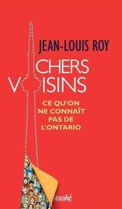 Jean-Louis Roy - Chers Voisins - Ce qu'on ne connaît pas de l'Ontario.