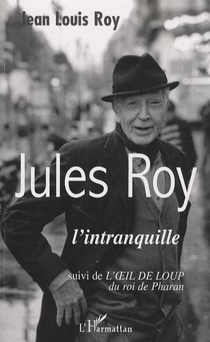 Jean-Louis Roy - Jules Roy l'intranquille - Suivi du conte de ses débuts L'oeil de loup du roi de Pharan.
