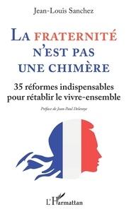 Jean-Louis Sanchez - La fraternité n'est pas une chimère - 35 réformes indispensables pour rétablir le vivre-ensembles.