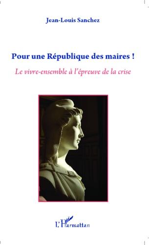 Jean-Louis Sanchez - Pour une République des maires ! - Le vivre-ensemble à l'épreuve de la crise.