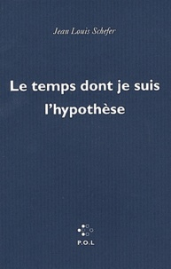 Jean-Louis Schefer - Le temps dont je suis l'hypothèse.