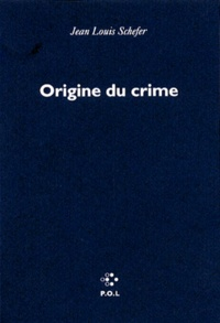 Jean-Louis Schefer - Origine du crime.