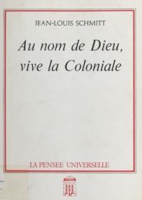 Jean-Louis Schmitt - Au nom de Dieu, vive la coloniale.