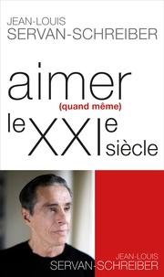 Jean-Louis Servan-Schreiber - Aimer quand même le XXIe siècle.