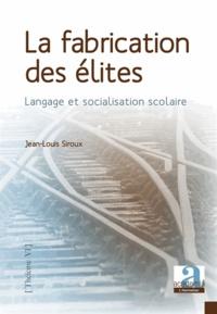 Jean-Louis Siroux - La fabrication des élites - Langage et socialisation scolaire.