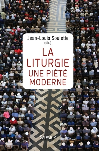 Jean-Louis Souletie - La liturgie, une piété moderne.