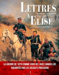 Jean-Louis Spieser et Thierry Fuchslock - Lettres à Elise - Une histoire de la guerre de 1870 à travers la correspondance des soldats prussiens.