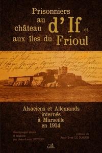 Jean-Louis Spieser - Prisonniers au château d'If et aux îles du Frioul - Alsaciens et Allemands internés à Marseille en 1914.
