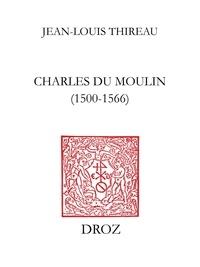 Jean-Louis Thireau - Charles Du Moulin (1500-1566) - Étude sur les sources, la méthode, les idées politiques et économiques d'un juriste de la Renaissance.