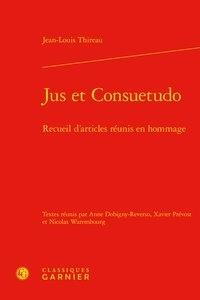 Jean-Louis Thireau - Jus et Consuetudo - Recueil d'articles réunis en hommage.