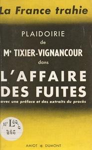 Jean-Louis Tixier-Vignancour - La France trahie - Plaidoirie de Me Tixier-Vignancour dans l'Affaire des fuites, avec préface et extraits du procès.