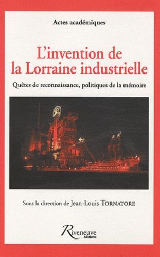 Jean-Louis Tornatore - L'invention de la Lorraine industrielle - Quêtes de reconnaissance, politiques de la mémoire.