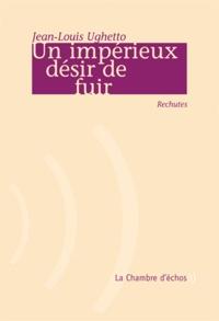 Jean-Louis Ughetto - Un impérieux désir de fuir - Rechutes.