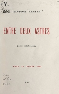 Jean-Louis Vanham - Entre deux astres - Poème ininterrompu.