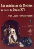 Jean-Louis Vanherweghem - Les médecins de Molière au chevet de Louis XIV.