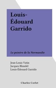 Jean-Louis Vatin et Jacques Blondel - Louis-Édouard Garrido - Le peintre de la Normandie.