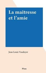 Jean-Louis Vaudoyer - La maîtresse et l'amie.